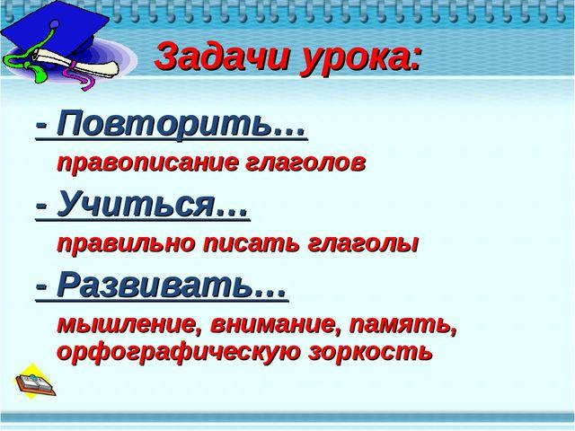 Задачи урока: - Повторить… правописание глаголов - Учиться… правильно писат...