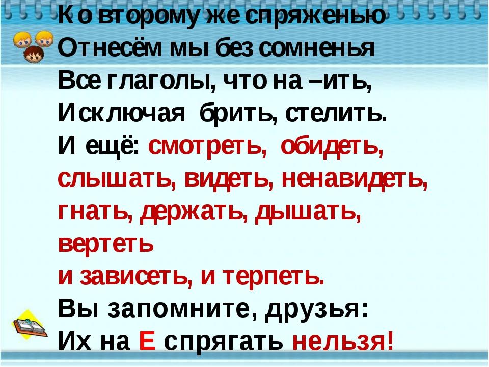 Ко второму же спряженью Отнесём мы без сомненья Все глаголы, что на –ить, Иск...