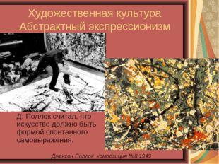 Художественная культура Абстрактный экспрессионизм Д. Поллок считал, что иск