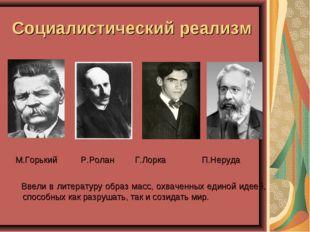 Социалистический реализм М.Горький Р.Ролан Г.Лорка  П.Неруда Ввели в литера