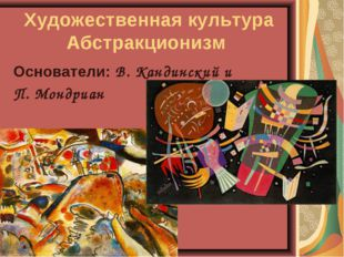 Художественная культура Абстракционизм Основатели: В. Кандинский и П. Мондриан