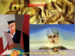Дадаизм Представители: М. Дюшан, М. Эрнст, Т. Тцара