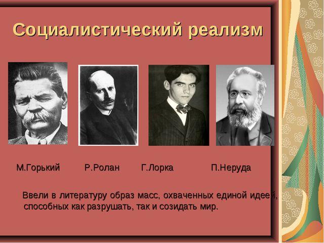 Социалистический реализм М.Горький Р.Ролан Г.Лорка  П.Неруда Ввели в литера...