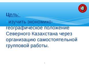 Цель: изучить экономико-географическое положение Северного Казахстана через о