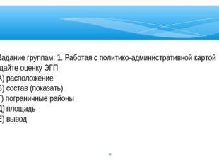 * Задание группам: 1. Работая с политико-административной картой дайте оценку