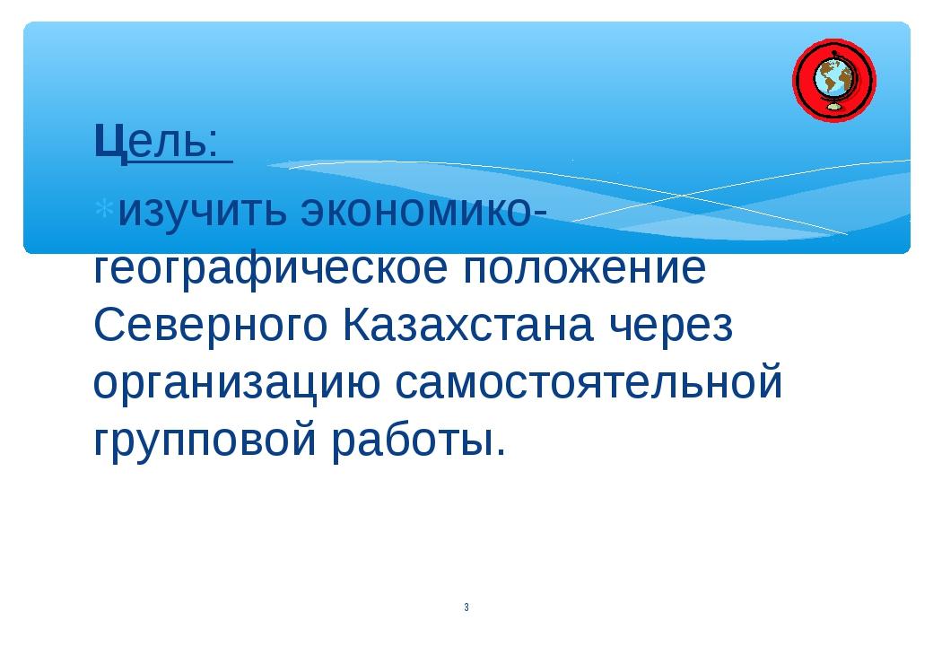 Цель: изучить экономико-географическое положение Северного Казахстана через о...