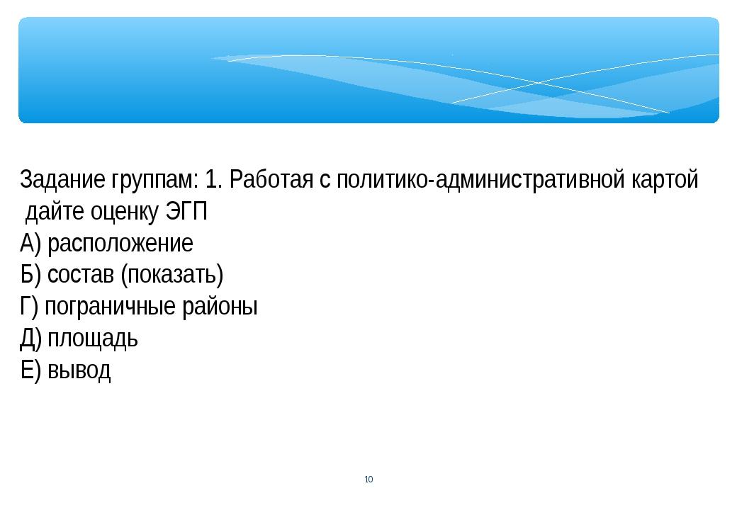 * Задание группам: 1. Работая с политико-административной картой дайте оценку...