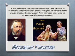 Первым рабочим местом композитора Михаила Глинки было место секретаря в канце