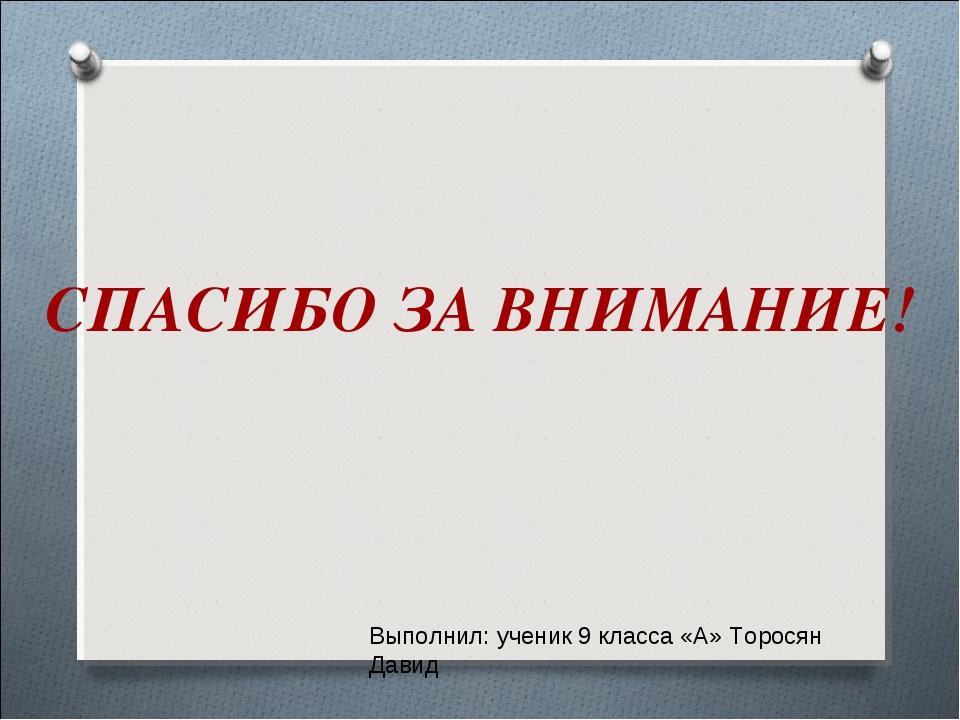 СПАСИБО ЗА ВНИМАНИЕ! Выполнил: ученик 9 класса «А» Торосян Давид