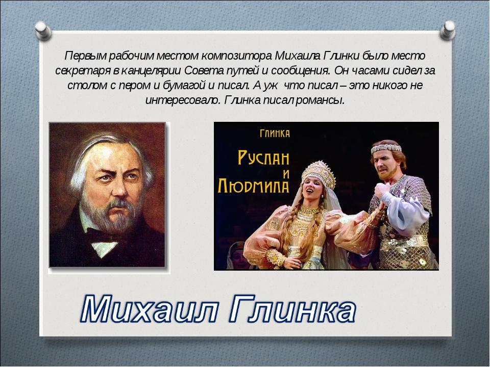 Первым рабочим местом композитора Михаила Глинки было место секретаря в канце...