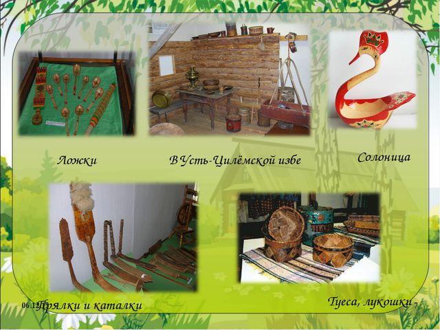 * * Солоница В Усть-Цилёмской избе Туеса, лукошки Ложки Прялки и каталки