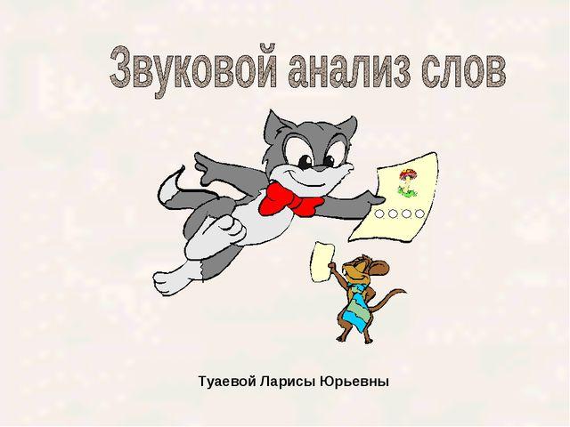 Туаевой Ларисы Юрьевны