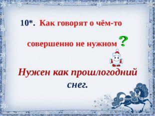 10*. Как говорят о чём-то совершенно не нужном Нужен как прошлогодний снег. С