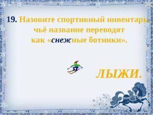 19. Назовите спортивный инвентарь, чьё название переводят как «снежные ботинк