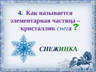 4. Как называется элементарная частица – кристаллик снега СНЕЖИНКА Склярова Н