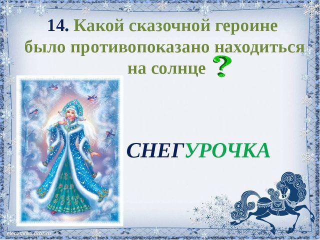 14. Какой сказочной героине было противопоказано находиться на солнце СНЕГУРО...