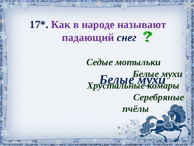 17*. Как в народе называют падающий снег Седые мотыльки Белые мухи Хрустальны...