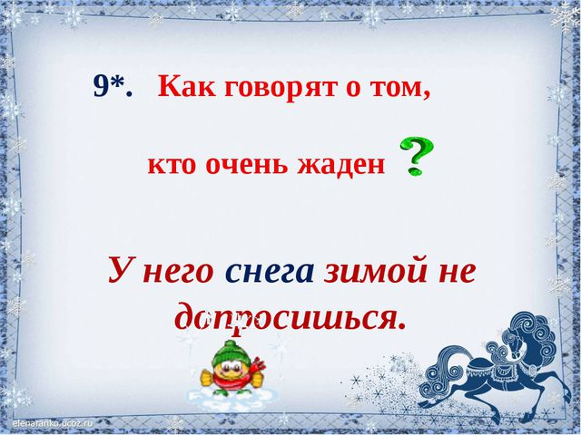 9*. Как говорят о том, кто очень жаден У него снега зимой не допросишься.