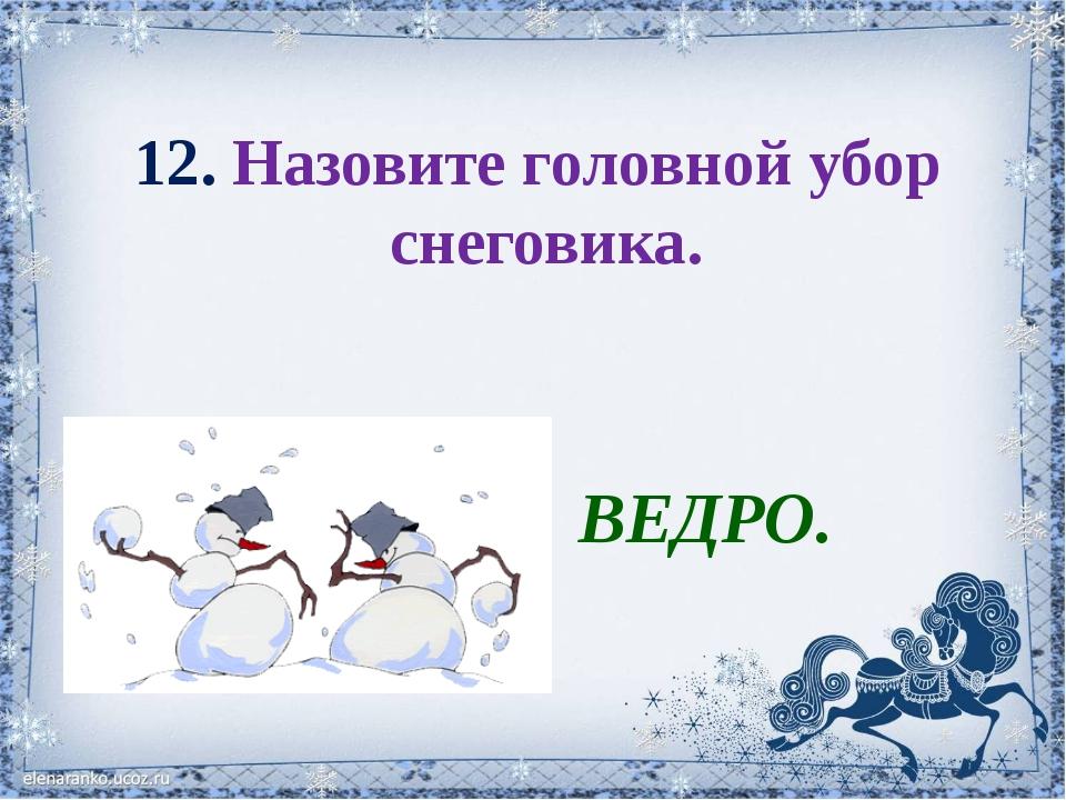 12. Назовите головной убор снеговика. ВЕДРО.