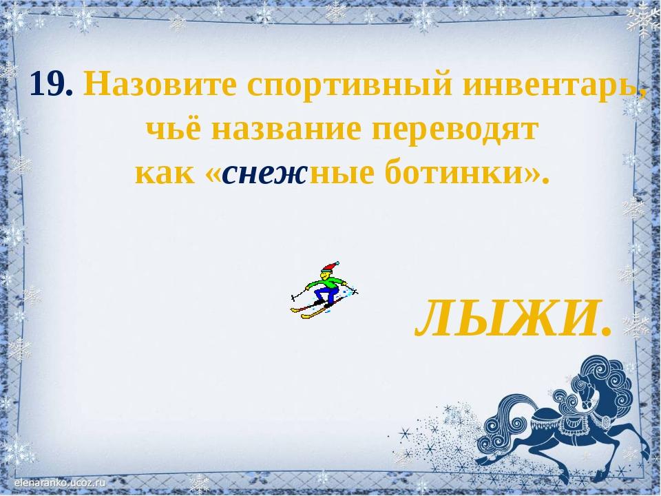 19. Назовите спортивный инвентарь, чьё название переводят как «снежные ботинк...