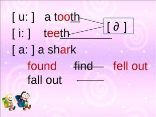 [ u: ] a tooth [ i: ] teeth [ a: ] a shark foundfindfell outfall ou
