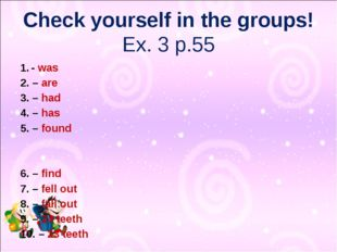 Check yourself in the groups! Ex. 3 p.55 - was 2. – are 3. – had 4. – has 5.