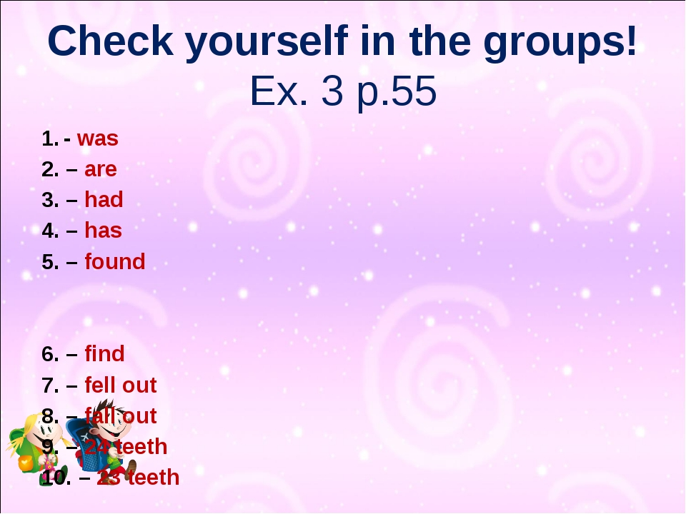 Check yourself in the groups! Ex. 3 p.55 - was 2. – are 3. – had 4. – has 5....