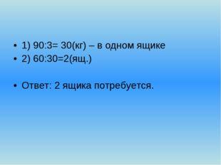 1) 90:3= 30(кг) – в одном ящике 2) 60:30=2(ящ.) Ответ: 2 ящика потребуется.
