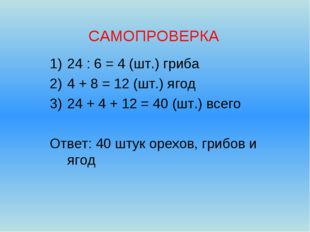 САМОПРОВЕРКА 24 : 6 = 4 (шт.) гриба 4 + 8 = 12 (шт.) ягод 24 + 4 + 12 = 40 (ш