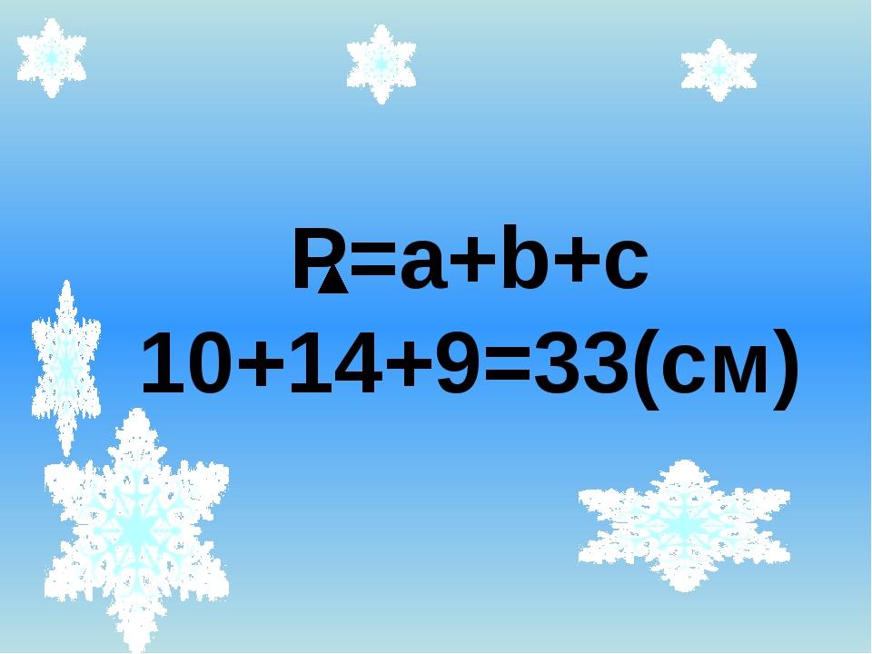 Р=a+b+c 10+14+9=33(см)