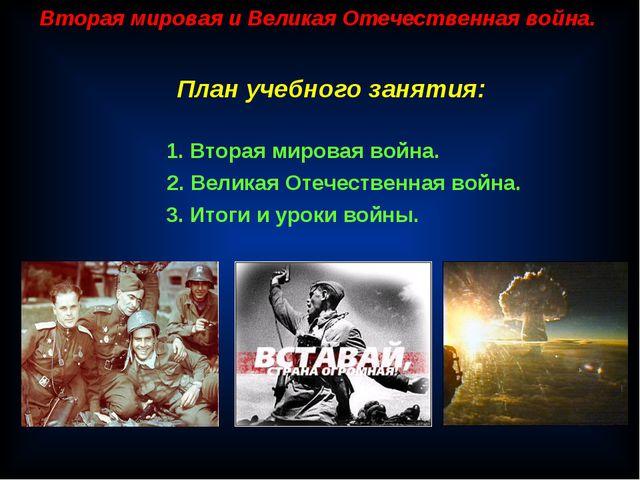 Вторая мировая и Великая Отечественная война. План учебного занятия: 1. Втора...