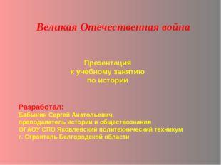 Презентация к учебному занятию по истории Великая Отечественная война Разрабо
