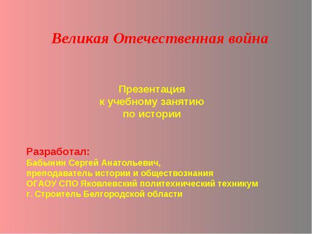 Презентация к учебному занятию по истории Великая Отечественная война Разрабо...