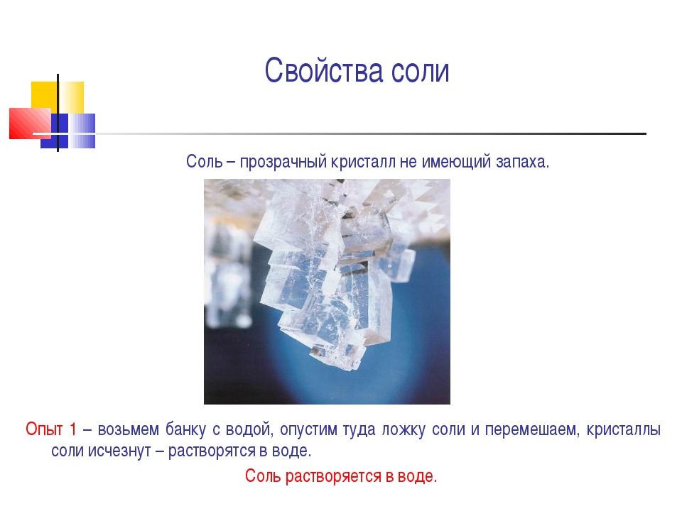 Свойства соли Соль – прозрачный кристалл не имеющий запаха. Опыт 1 – возьмем...