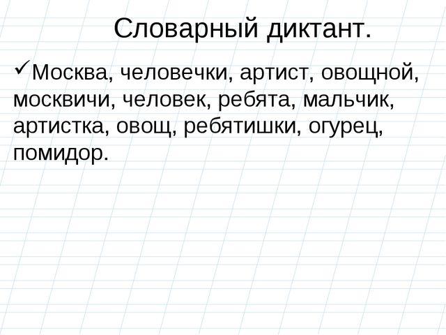 Словарный диктант. Москва, человечки, артист, овощной, москвичи, человек, реб...