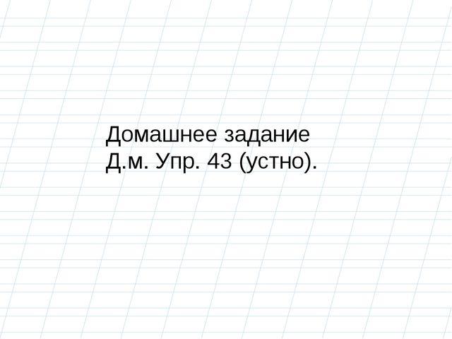 Домашнее задание Д.м. Упр. 43 (устно).