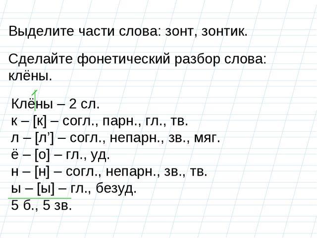 Выделите части слова: зонт, зонтик. Сделайте фонетический разбор слова: клёны...