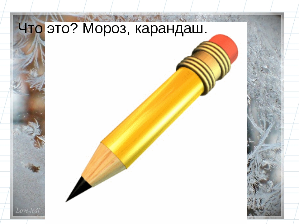 Что это? Мороз, карандаш.