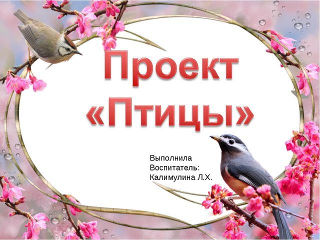 Выполнила Воспитатель: Калимулина Л.Х.