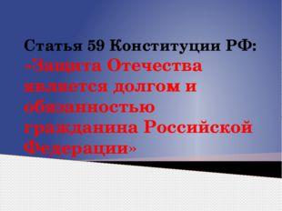 Статья 59 Конституции РФ: «Защита Отечества является долгом и обязанностью гр