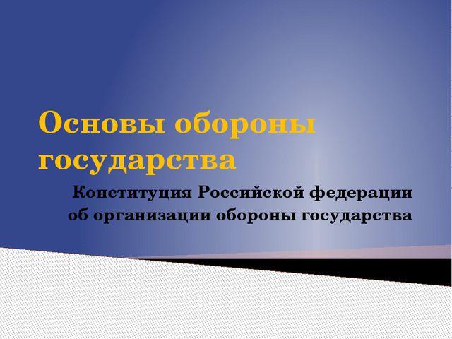 Основы обороны государства Конституция Российской федерации об организации об...