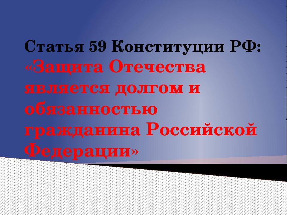 Статья 59 Конституции РФ: «Защита Отечества является долгом и обязанностью гр...