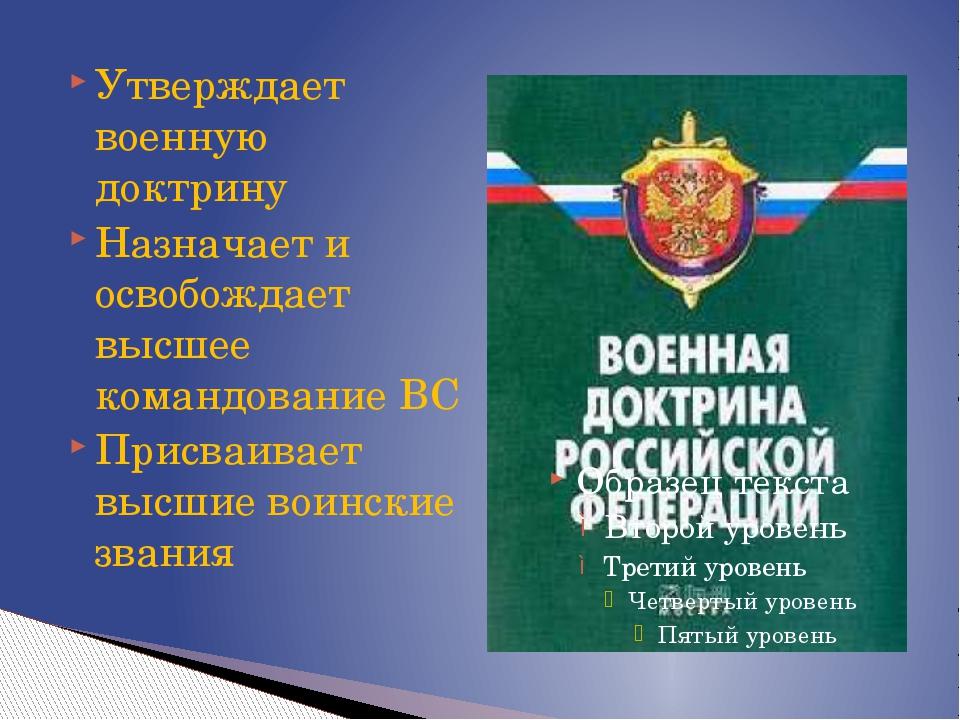 Утверждает военную доктрину Назначает и освобождает высшее командование ВС Пр...