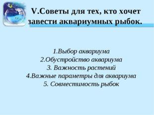 V.Советы для тех, кто хочет завести аквариумных рыбок. 1.Выбор аквариума 2.Об