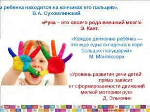«Ум ребенка находится на кончиках его пальцев». В.А. Сухомлинский «Рука – эт