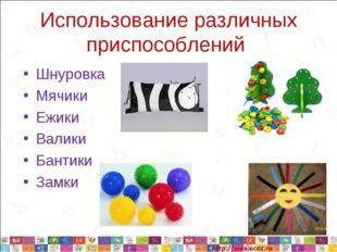 Использование различных приспособлений Шнуровка Мячики Ежики Валики Бантики З