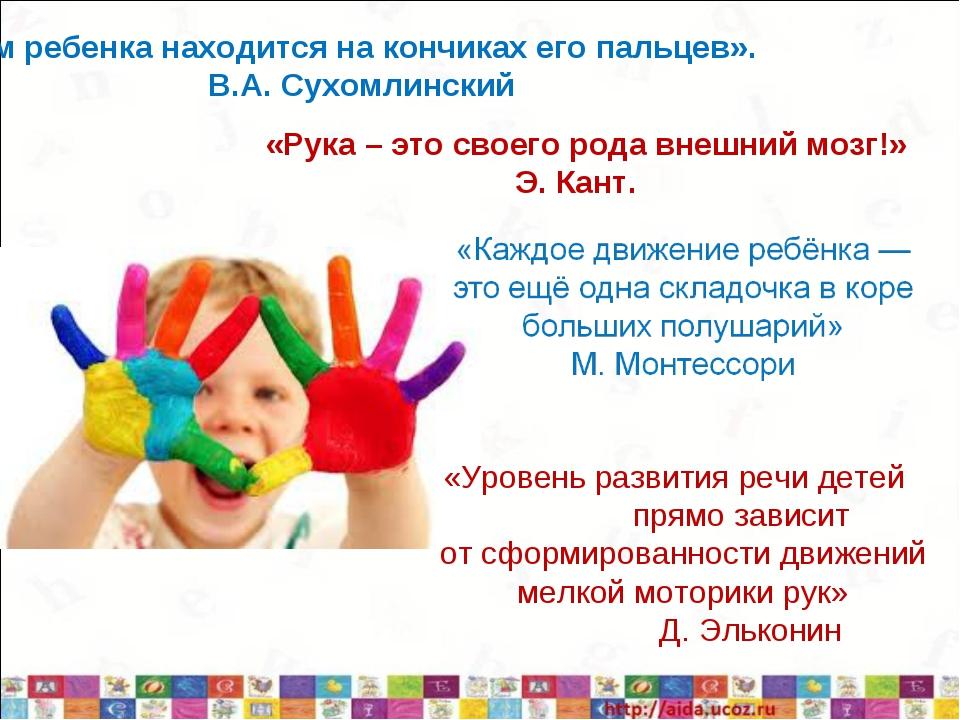 «Ум ребенка находится на кончиках его пальцев». В.А. Сухомлинский «Рука – эт...