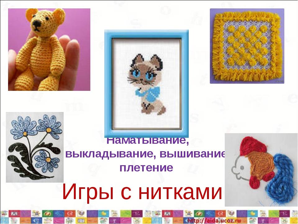 Наматывание, выкладывание, вышивание, плетение Игры с нитками * *