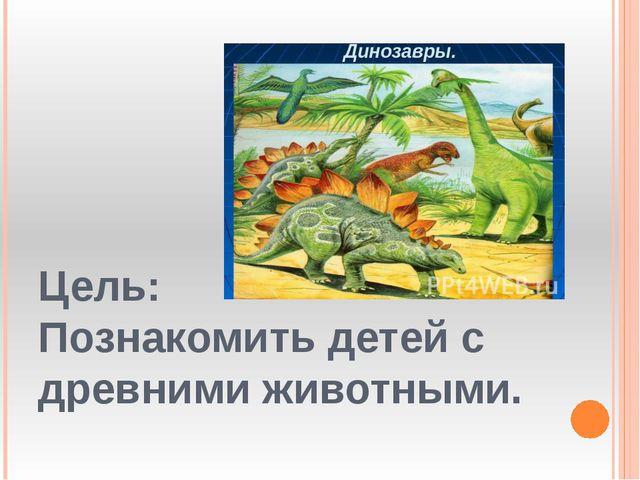Цель: Познакомить детей с древними животными.