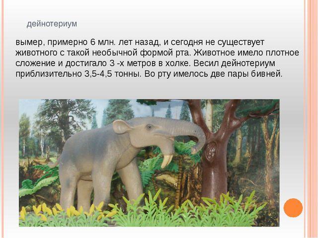 дейнотериум вымер, примерно 6 млн. лет назад, и сегодня не существует животно...